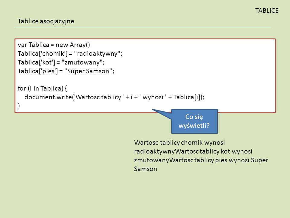 TABLICE Tablice asocjacyjne. var Tablica = new Array() Tablica[ chomik ] = radioaktywny ; Tablica[ kot ] = zmutowany ;